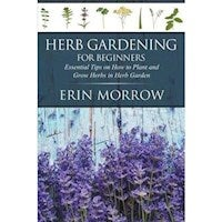 Herb Gardening for Beginners : Essential Tips on How to Plant and Grow Herbs in Herb Garden