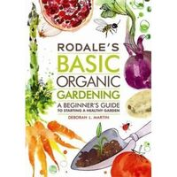 Rodale's Basic Organic Gardening : A Beginner's Guide to Starting a Healthy Garden