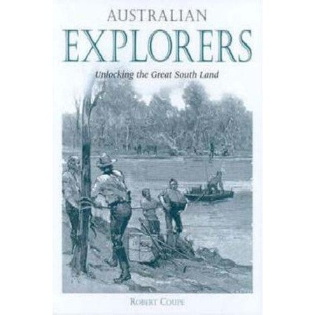 Australian Explorers : Unlocking the Great South Land