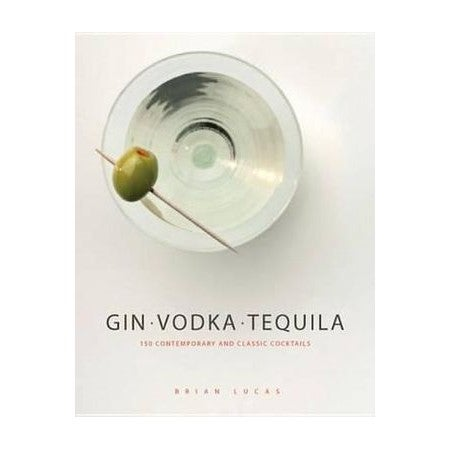 Gin, Vodka, Tequila : 150 Contemporary and Classic Cocktails