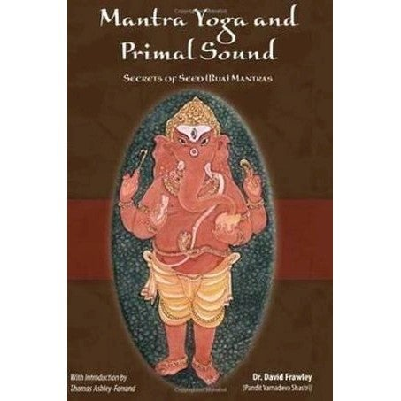 Mantra Yoga And The Primal Sound : Secrets of the Seed (bija) Mantras
