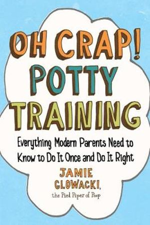 Oh Crap! Potty Training : Everything Modern Parents Need to Know to Do It Once and Do It Right