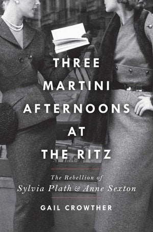Three-Martini Afternoons at the Ritz : The Rebellion of Sylvia Plath & Anne Sexton