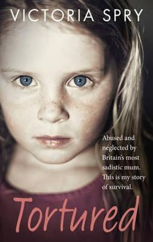 Tortured : Abused and neglected by Britain's most sadistic mum. This is my story of survival.