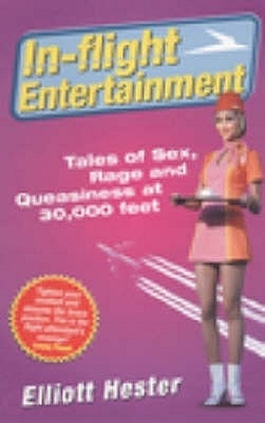 In Flight Entertainment: Tales of Sex, Rage and Queasiness at 30,000 Feet -