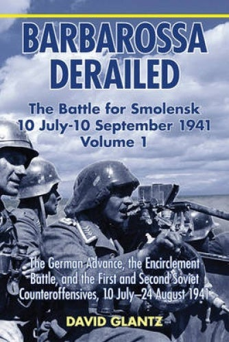 Barbarossa Derailed: the Battle for Smolensk 10 July - 10 September 1941 Volume 1: The German Advance, the Encirclement Battle, and the First and Second Soviet Counteroffensives, 10 July-24 August 194