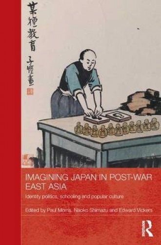 Imagining Japan in Post-war East Asia: Identity Politics, Schooling and Popular Culture (Routledge Studies in Education and Society in Asia)
