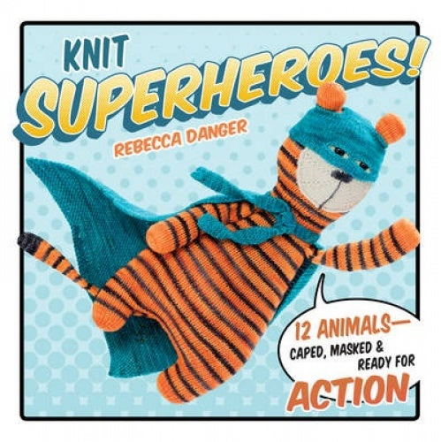 Knit Superheroes!: 12 Animals--Caped, Masked and Ready for Action