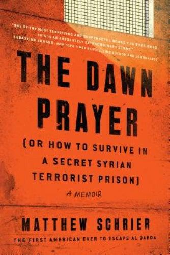 The Dawn Prayer (Or How to Survive in a Secret Syrian Terrorist Prison): A Memoir